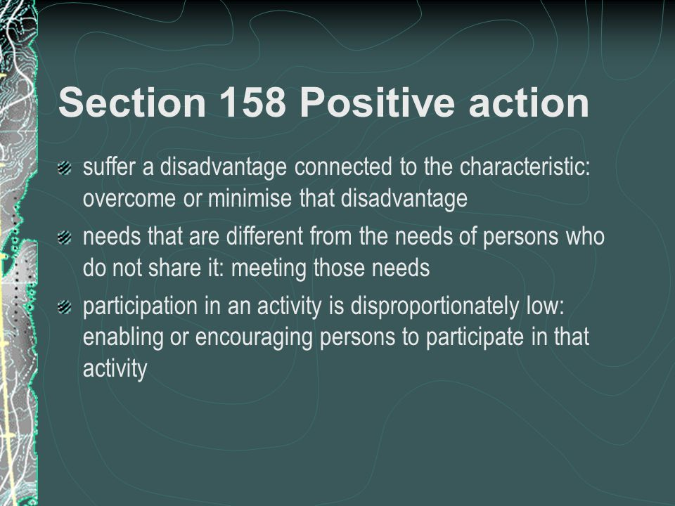 Section 158 Positive action suffer a disadvantage connected to the characteristic: overcome or minimise that disadvantage needs that are different from the needs of persons who do not share it: meeting those needs participation in an activity is disproportionately low: enabling or encouraging persons to participate in that activity