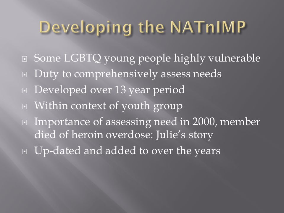 Some LGBTQ young people highly vulnerable  Duty to comprehensively assess needs  Developed over 13 year period  Within context of youth group  Importance of assessing need in 2000, member died of heroin overdose: Julie's story  Up-dated and added to over the years