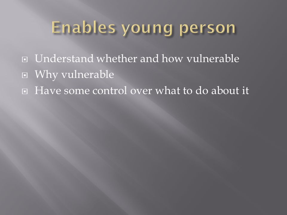  Understand whether and how vulnerable  Why vulnerable  Have some control over what to do about it