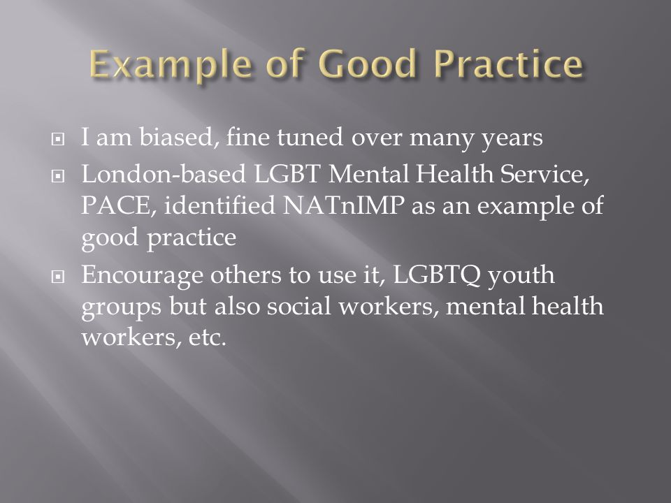  I am biased, fine tuned over many years  London-based LGBT Mental Health Service, PACE, identified NATnIMP as an example of good practice  Encourage others to use it, LGBTQ youth groups but also social workers, mental health workers, etc.