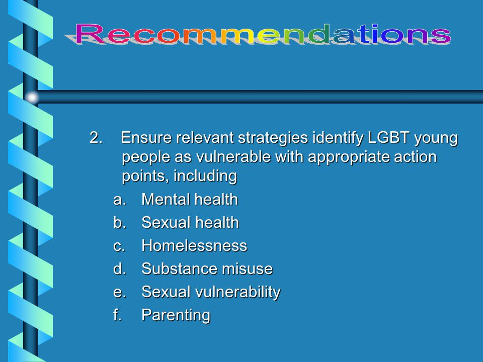 1.Survey of all Children & Young People's Services to identify a.If include sexual orientation and gender identity in their monitoring and assessment procedures (if yes, what % of users are LGBT ); b.If all staff have had awareness training; c.If they work with local LGBT youth group; d.If they refer to local LGBT youth group; e.If conducted impact assessment with regard to LGBT youth (if so, what are results)