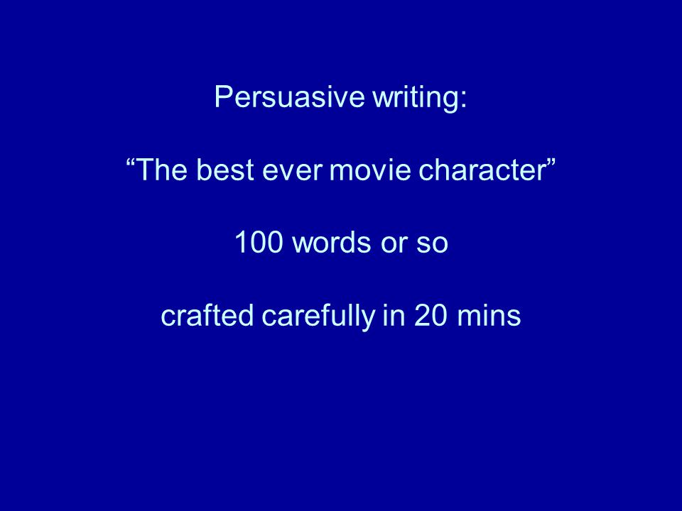 Persuasive writing: The best ever movie character 100 words or so crafted carefully in 20 mins
