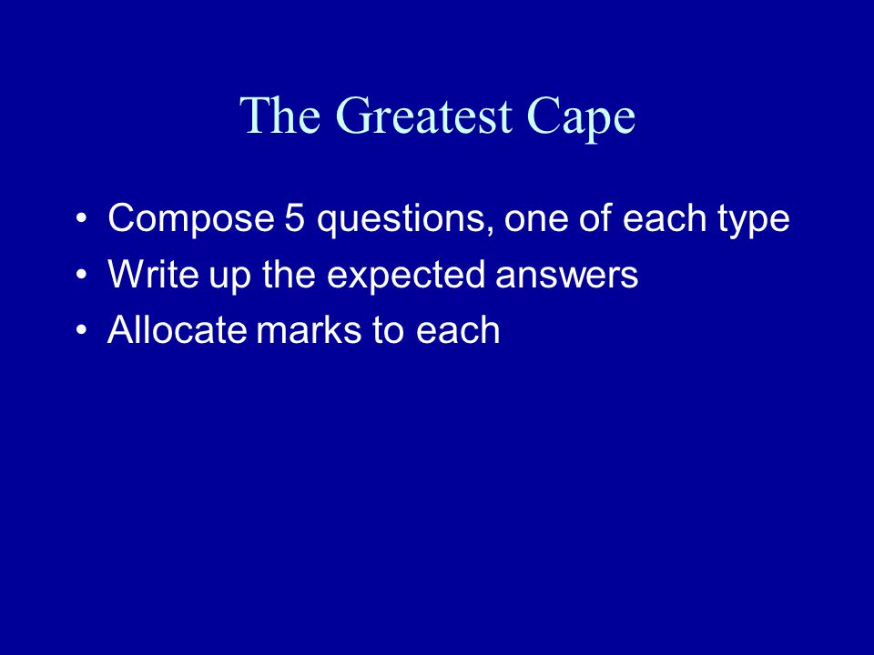 The Greatest Cape Compose 5 questions, one of each type Write up the expected answers Allocate marks to each