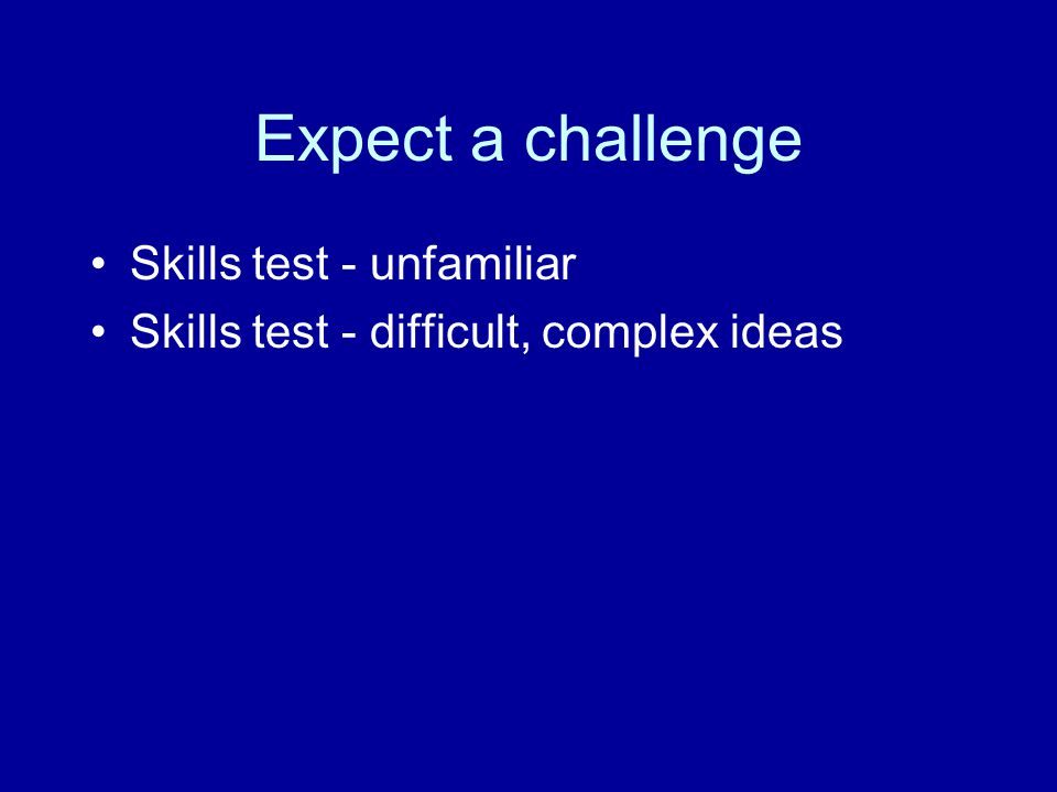 Expect a challenge Skills test - unfamiliar Skills test - difficult, complex ideas