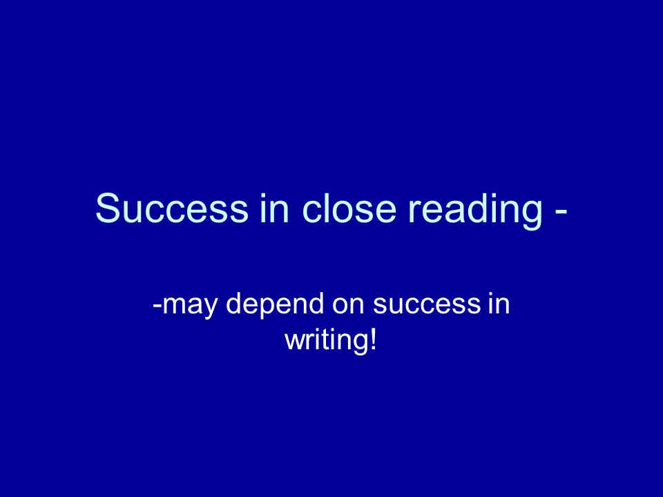 Success in close reading - -may depend on success in writing!