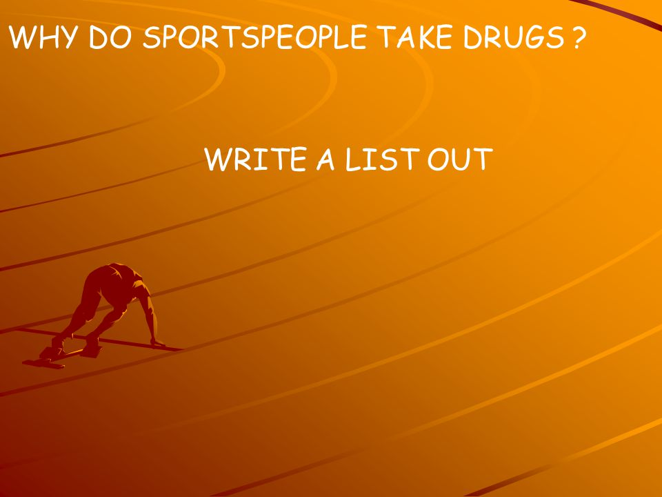WHY DO SPORTSPEOPLE TAKE DRUGS WRITE A LIST OUT