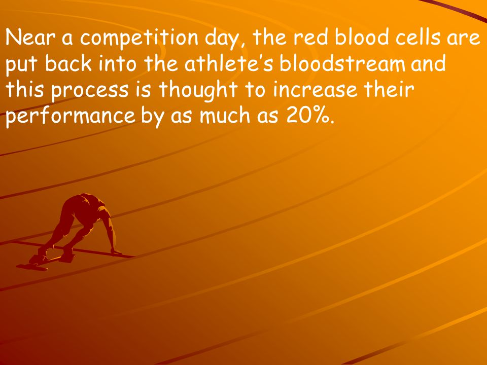 Near a competition day, the red blood cells are put back into the athlete's bloodstream and this process is thought to increase their performance by as much as 20%.