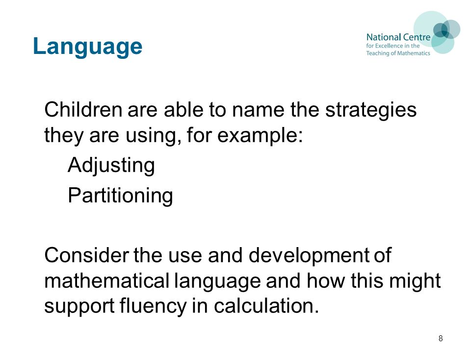Language Children are able to name the strategies they are using, for example: Adjusting Partitioning Consider the use and development of mathematical language and how this might support fluency in calculation.