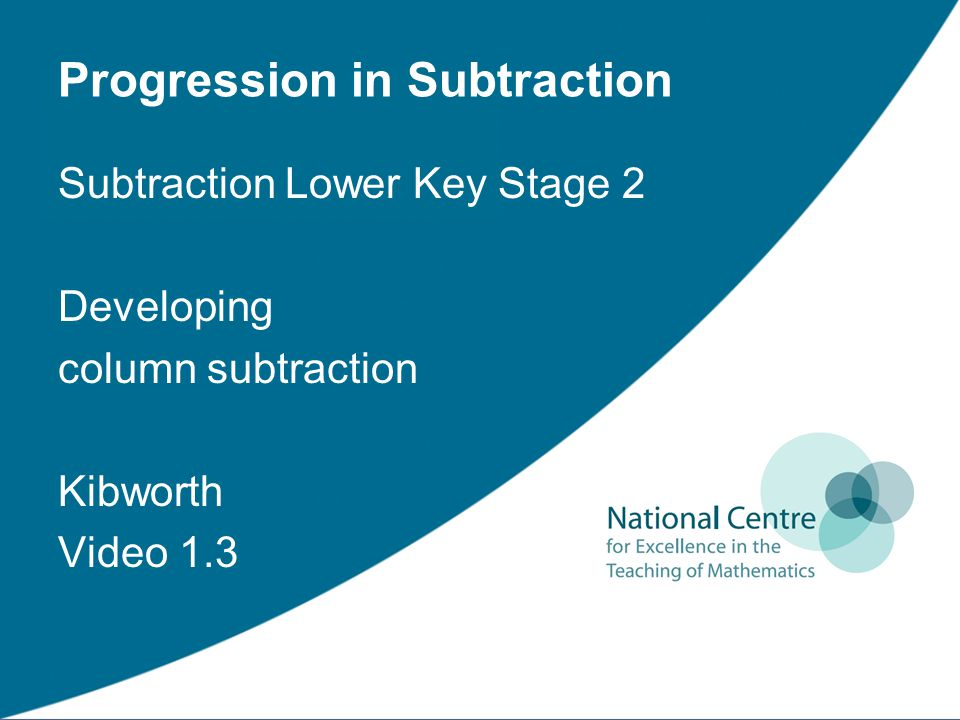 Progression in Subtraction Subtraction Lower Key Stage 2 Developing column subtraction Kibworth Video 1.3