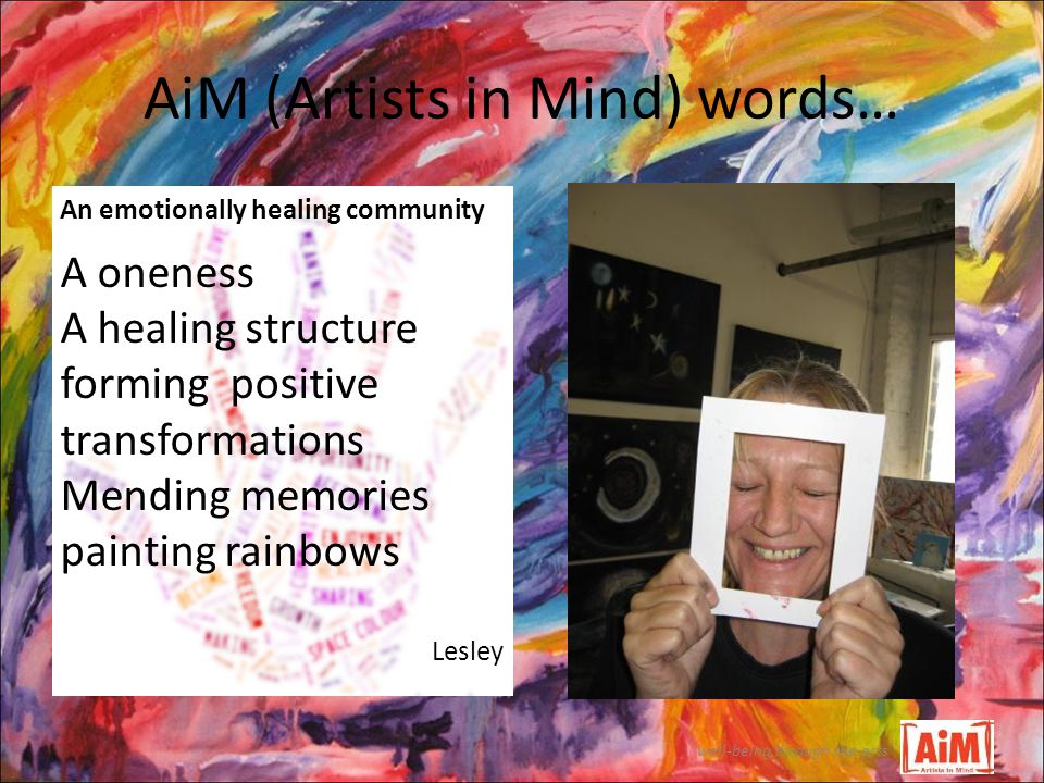 AiM (Artists in Mind) words… well-being through the arts An emotionally healing community A oneness A healing structure forming positive transformations Mending memories painting rainbows Lesley