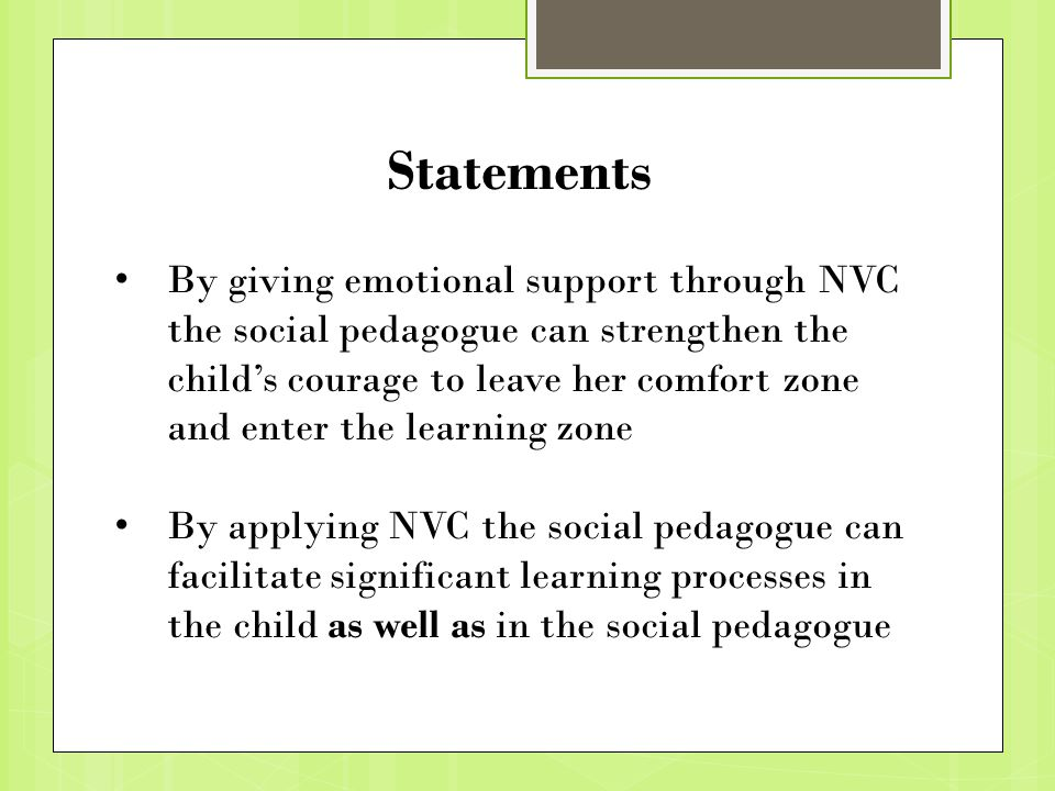 Statements By giving emotional support through NVC the social pedagogue can strengthen the child's courage to leave her comfort zone and enter the learning zone By applying NVC the social pedagogue can facilitate significant learning processes in the child as well as in the social pedagogue