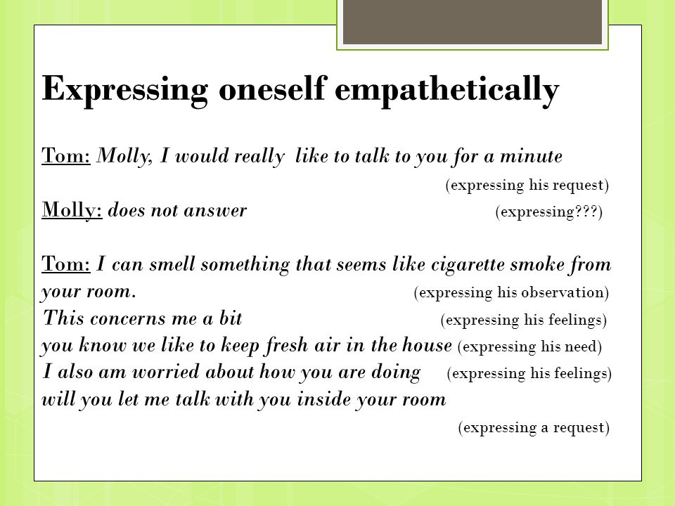 Expressing oneself empathetically Tom: Molly, I would really like to talk to you for a minute (expressing his request) Molly: does not answer (expressing ) Tom: I can smell something that seems like cigarette smoke from your room.