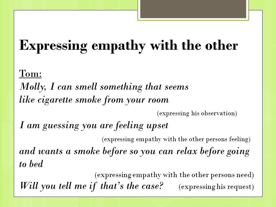Expressing empathy with the other Tom: Molly, I can smell something that seems like cigarette smoke from your room (expressing his observation) I am guessing you are feeling upset (expressing empathy with the other persons feeling) and wants a smoke before so you can relax before going to bed (expressing empathy with the other persons need) Will you tell me if that's the case.