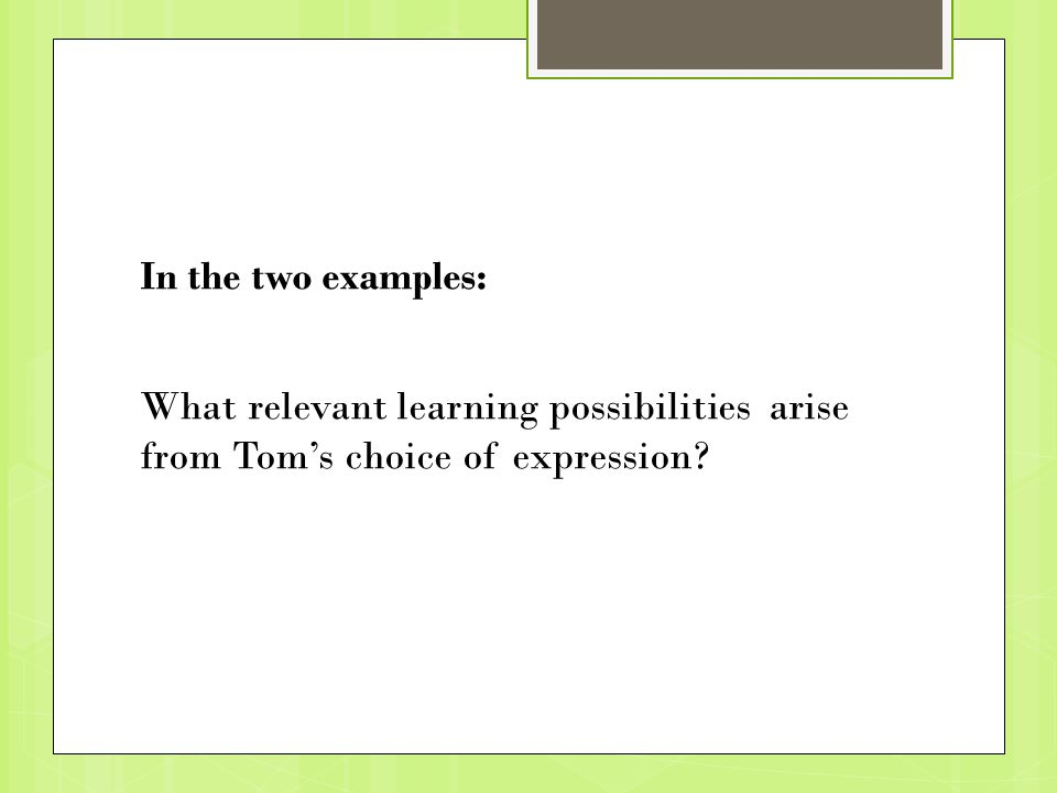 In the two examples: What relevant learning possibilities arise from Tom's choice of expression