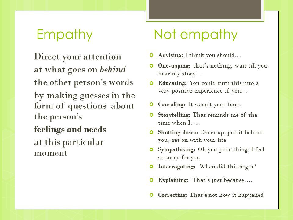 EmpathyNot empathy Direct your attention at what goes on behind the other person's words by making guesses in the form of questions about the person's feelings and needs at this particular moment  Advising: I think you should…  One-upping: that's nothing, wait till you hear my story…  Educating: You could turn this into a very positive experience if you….