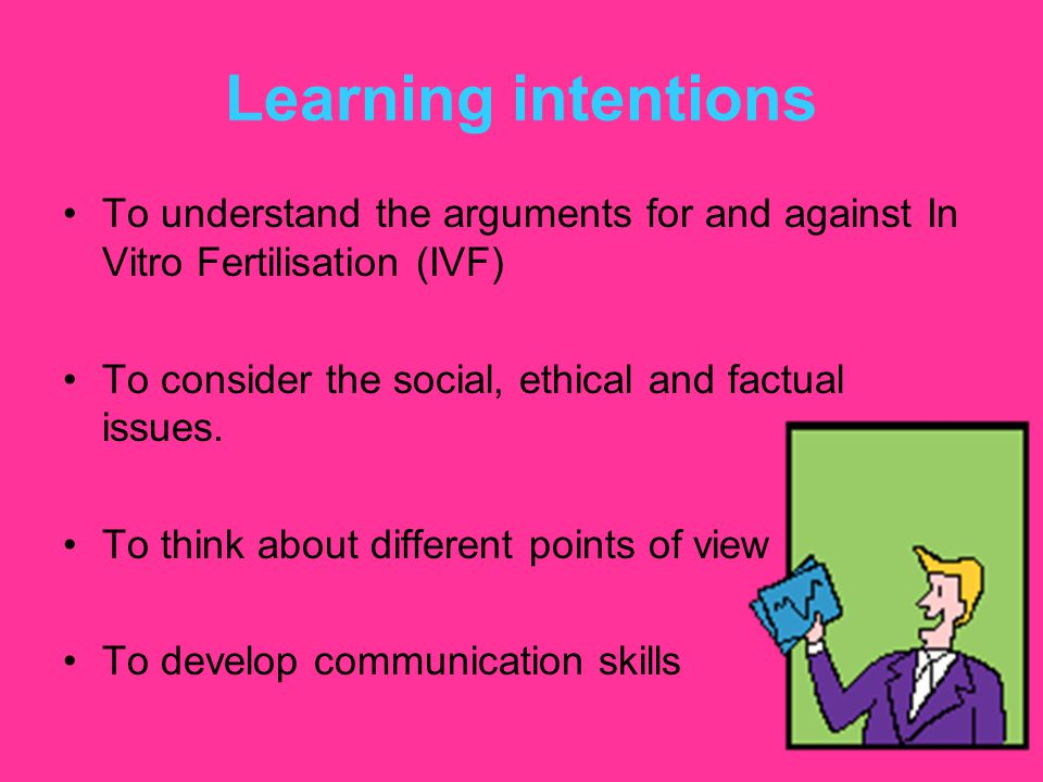 Learning intentions To understand the arguments for and against In Vitro Fertilisation (IVF) To consider the social, ethical and factual issues.