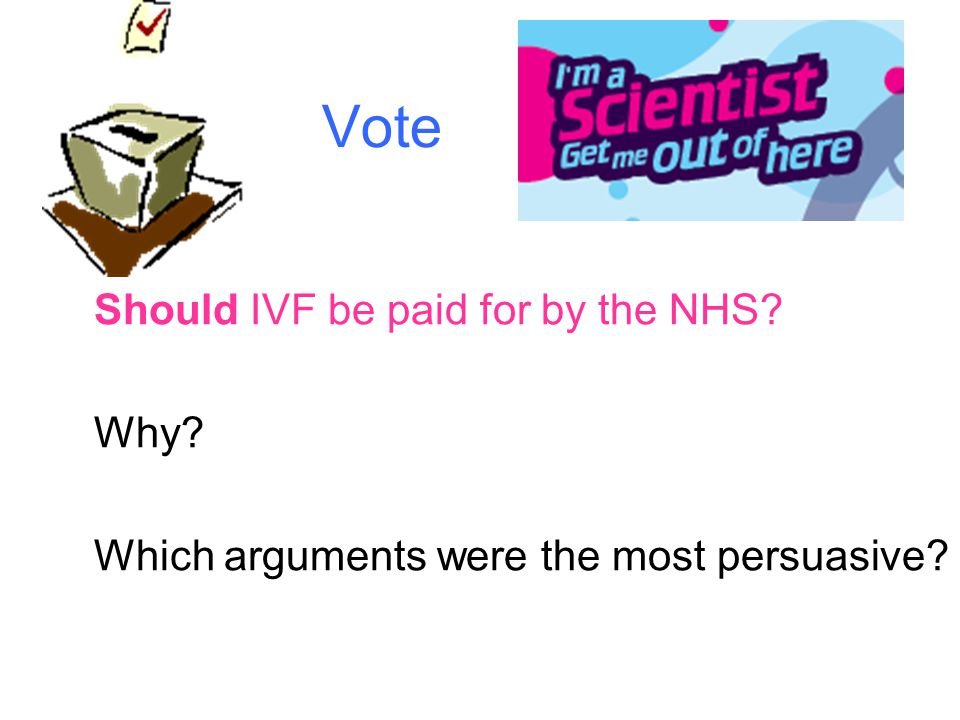 Vote Should IVF be paid for by the NHS Why Which arguments were the most persuasive