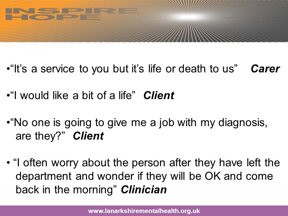 It's a service to you but it's life or death to us Carer I would like a bit of a life Client No one is going to give me a job with my diagnosis, are they Client I often worry about the person after they have left the department and wonder if they will be OK and come back in the morning Clinician www.lanarkshirementalhealth.org.uk