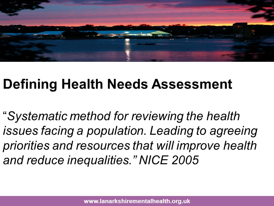Defining Health Needs Assessment Systematic method for reviewing the health issues facing a population.