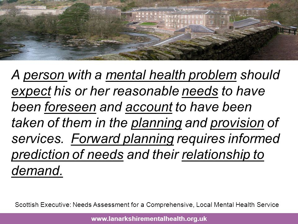 www.lanarkshirementalhealth.org.uk A person with a mental health problem should expect his or her reasonable needs to have been foreseen and account to have been taken of them in the planning and provision of services.