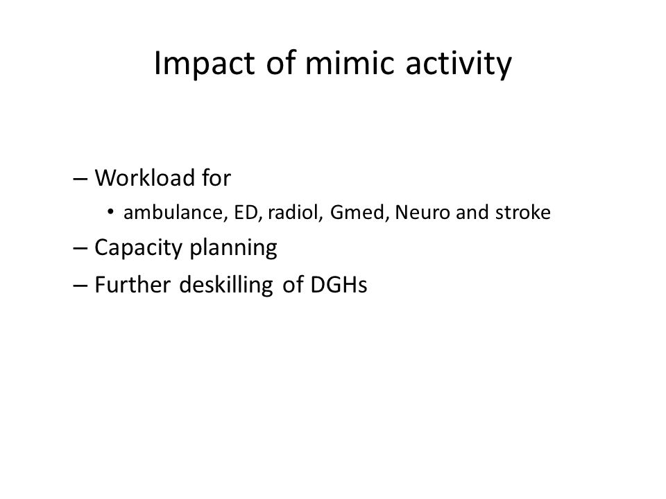 Impact of mimic activity – Workload for ambulance, ED, radiol, Gmed, Neuro and stroke – Capacity planning – Further deskilling of DGHs