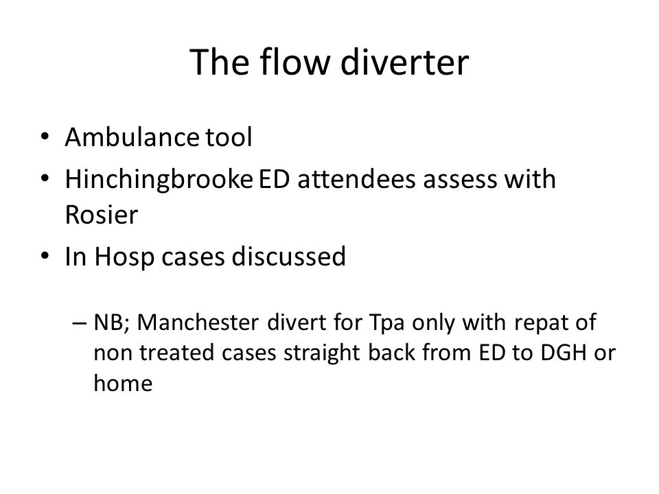 The flow diverter Ambulance tool Hinchingbrooke ED attendees assess with Rosier In Hosp cases discussed – NB; Manchester divert for Tpa only with repat of non treated cases straight back from ED to DGH or home