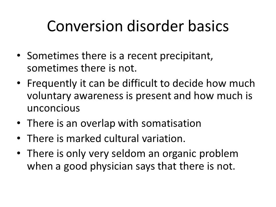 Conversion disorder basics Sometimes there is a recent precipitant, sometimes there is not.