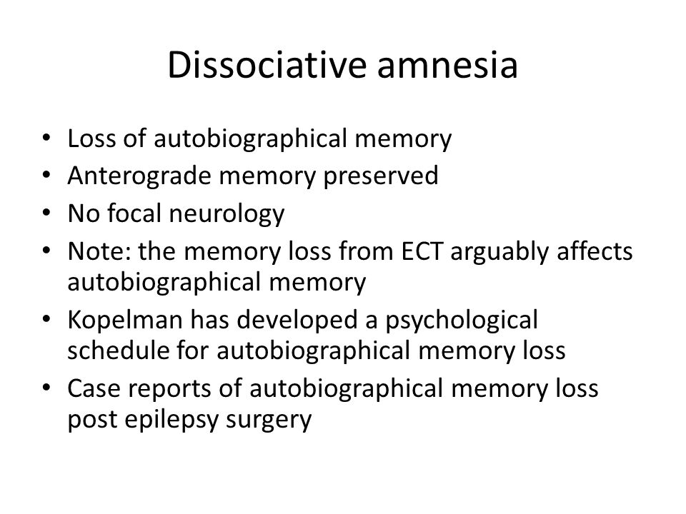 Dissociative amnesia Loss of autobiographical memory Anterograde memory preserved No focal neurology Note: the memory loss from ECT arguably affects autobiographical memory Kopelman has developed a psychological schedule for autobiographical memory loss Case reports of autobiographical memory loss post epilepsy surgery