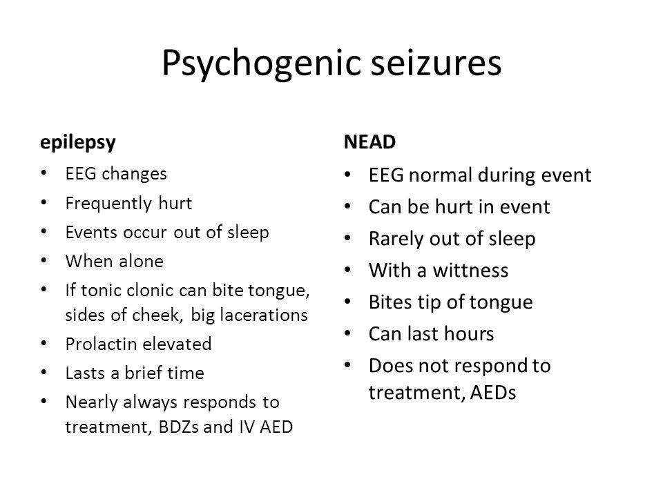 Psychogenic seizures epilepsy EEG changes Frequently hurt Events occur out of sleep When alone If tonic clonic can bite tongue, sides of cheek, big lacerations Prolactin elevated Lasts a brief time Nearly always responds to treatment, BDZs and IV AED NEAD EEG normal during event Can be hurt in event Rarely out of sleep With a wittness Bites tip of tongue Can last hours Does not respond to treatment, AEDs