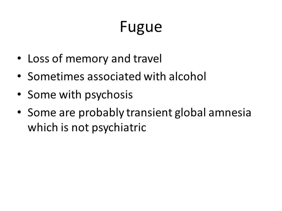 Fugue Loss of memory and travel Sometimes associated with alcohol Some with psychosis Some are probably transient global amnesia which is not psychiatric