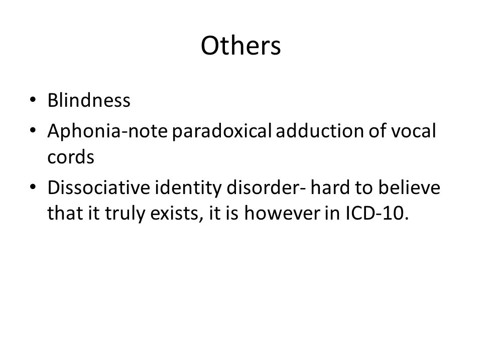 Others Blindness Aphonia-note paradoxical adduction of vocal cords Dissociative identity disorder- hard to believe that it truly exists, it is however in ICD-10.