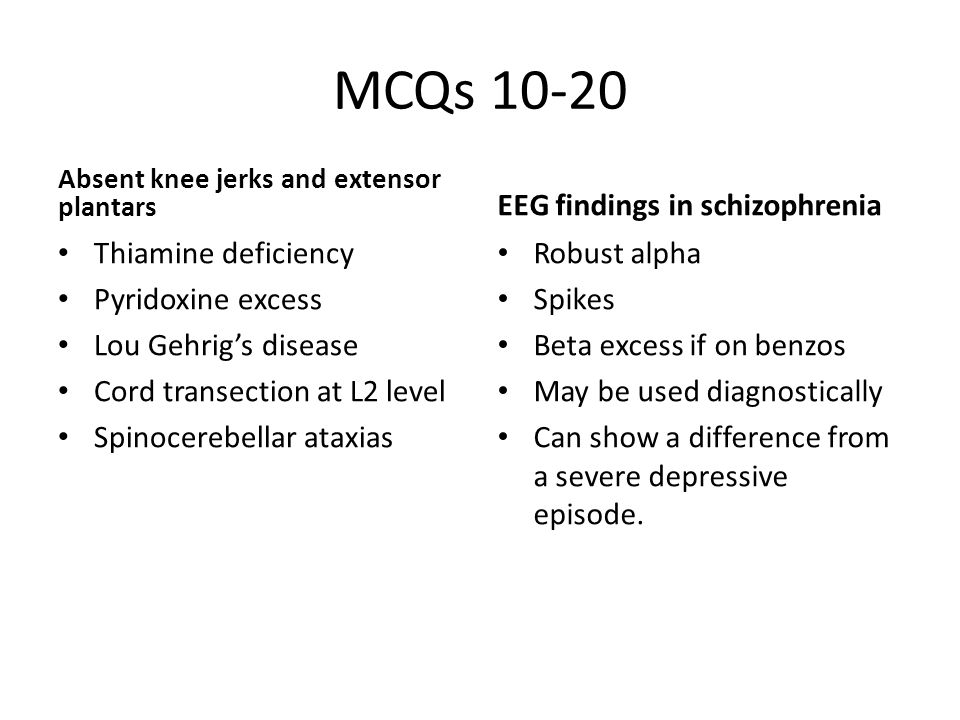 MCQs 10-20 Absent knee jerks and extensor plantars Thiamine deficiency Pyridoxine excess Lou Gehrig's disease Cord transection at L2 level Spinocerebellar ataxias EEG findings in schizophrenia Robust alpha Spikes Beta excess if on benzos May be used diagnostically Can show a difference from a severe depressive episode.