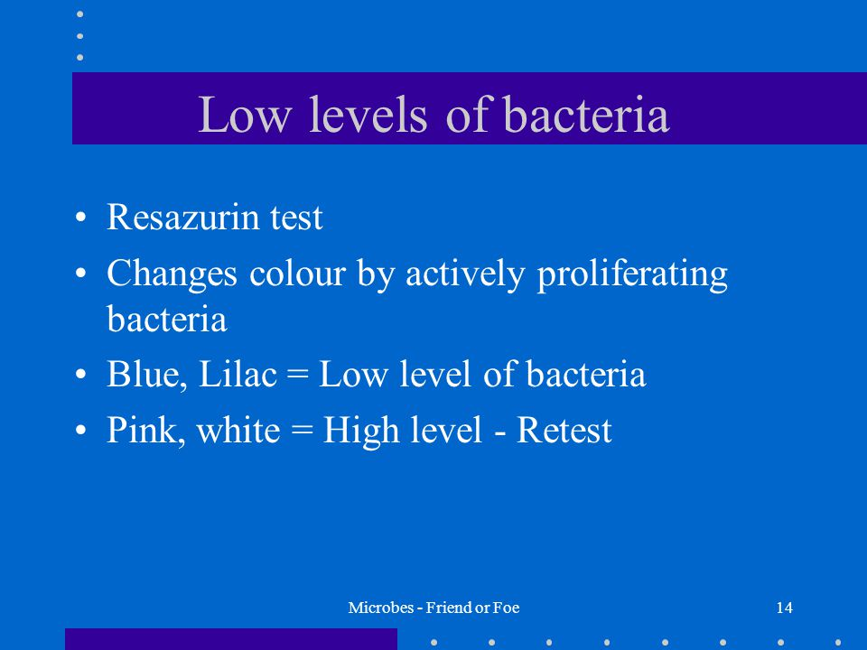 Microbes - Friend or Foe14 Low levels of bacteria Resazurin test Changes colour by actively proliferating bacteria Blue, Lilac = Low level of bacteria Pink, white = High level - Retest