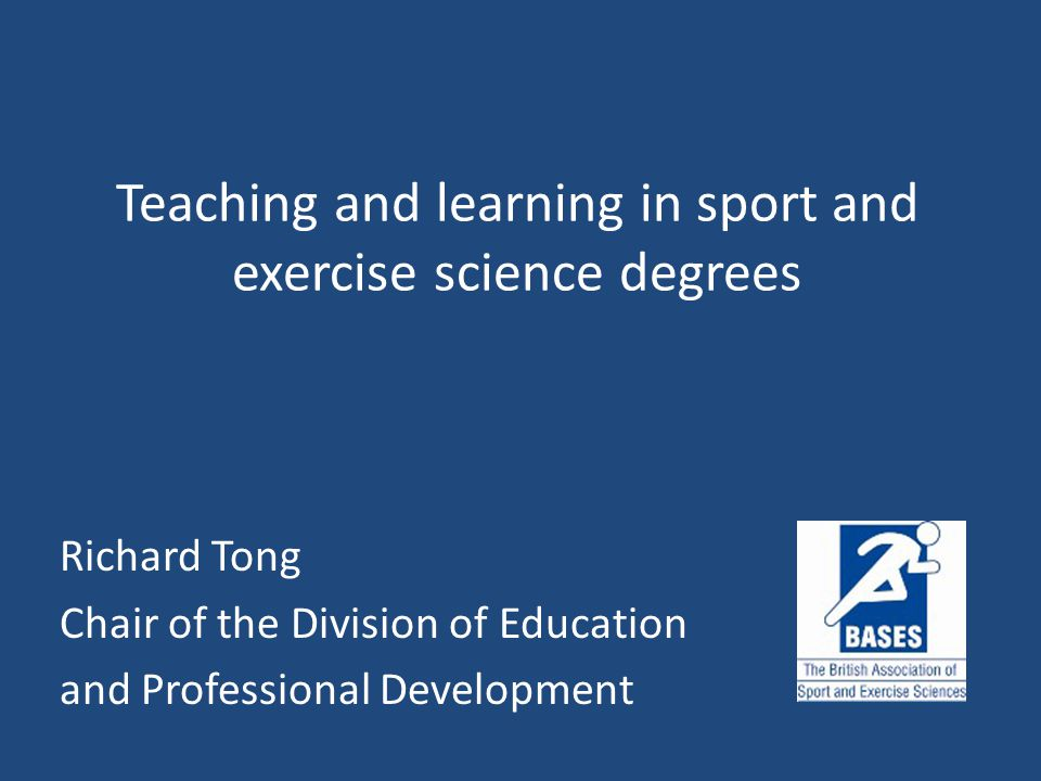 Teaching and learning in sport and exercise science degrees Richard Tong Chair of the Division of Education and Professional Development