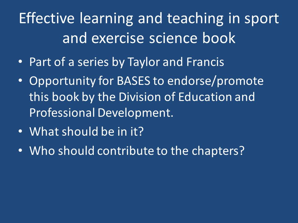 Effective learning and teaching in sport and exercise science book Part of a series by Taylor and Francis Opportunity for BASES to endorse/promote this book by the Division of Education and Professional Development.