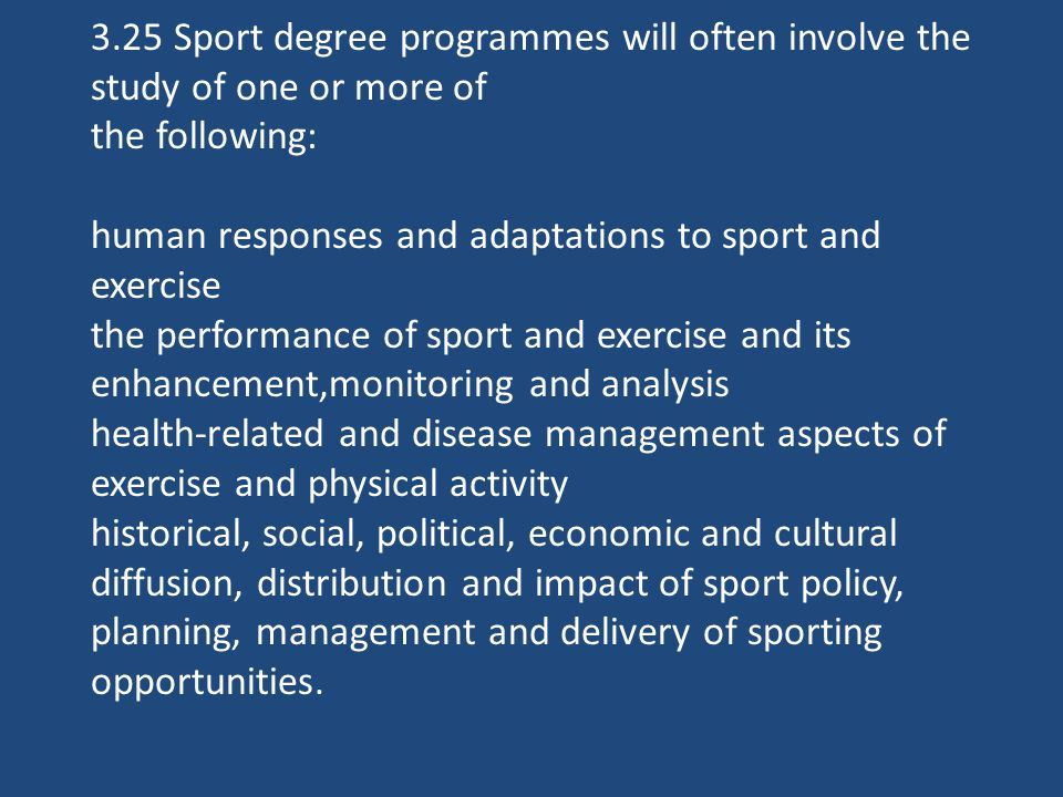 3.25 Sport degree programmes will often involve the study of one or more of the following: human responses and adaptations to sport and exercise the performance of sport and exercise and its enhancement,monitoring and analysis health-related and disease management aspects of exercise and physical activity historical, social, political, economic and cultural diffusion, distribution and impact of sport policy, planning, management and delivery of sporting opportunities.