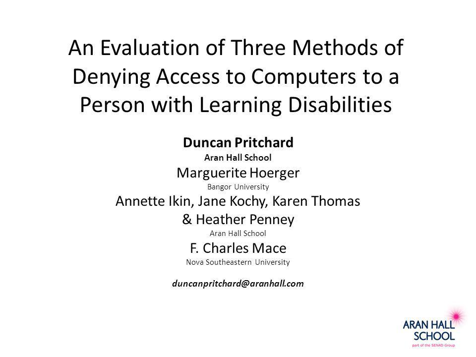 An Evaluation of Three Methods of Denying Access to Computers to a Person with Learning Disabilities Duncan Pritchard Aran Hall School Marguerite Hoerger Bangor University Annette Ikin, Jane Kochy, Karen Thomas & Heather Penney Aran Hall School F.