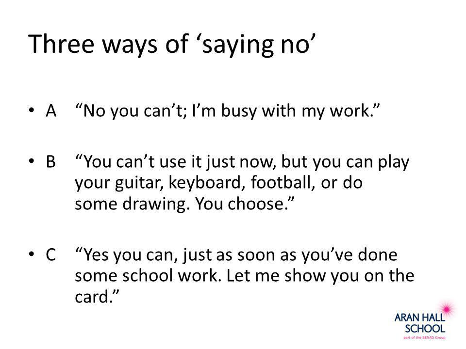 Three ways of 'saying no' A No you can't; I'm busy with my work. B You can't use it just now, but you can play your guitar, keyboard, football, or do some drawing.