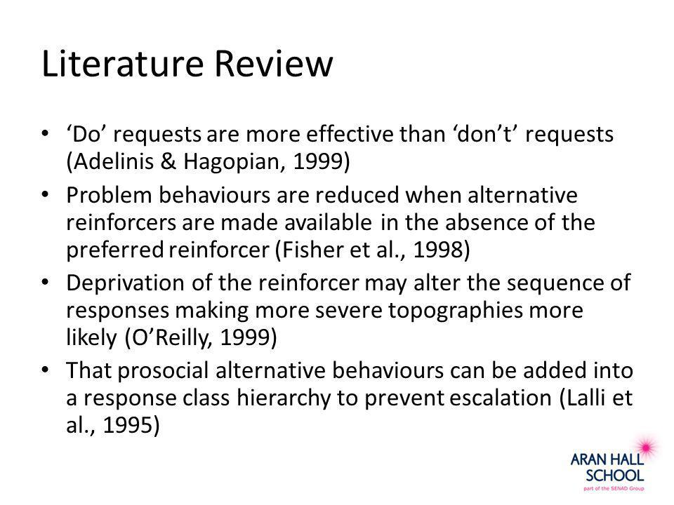 Literature Review 'Do' requests are more effective than 'don't' requests (Adelinis & Hagopian, 1999) Problem behaviours are reduced when alternative reinforcers are made available in the absence of the preferred reinforcer (Fisher et al., 1998) Deprivation of the reinforcer may alter the sequence of responses making more severe topographies more likely (O'Reilly, 1999) That prosocial alternative behaviours can be added into a response class hierarchy to prevent escalation (Lalli et al., 1995)
