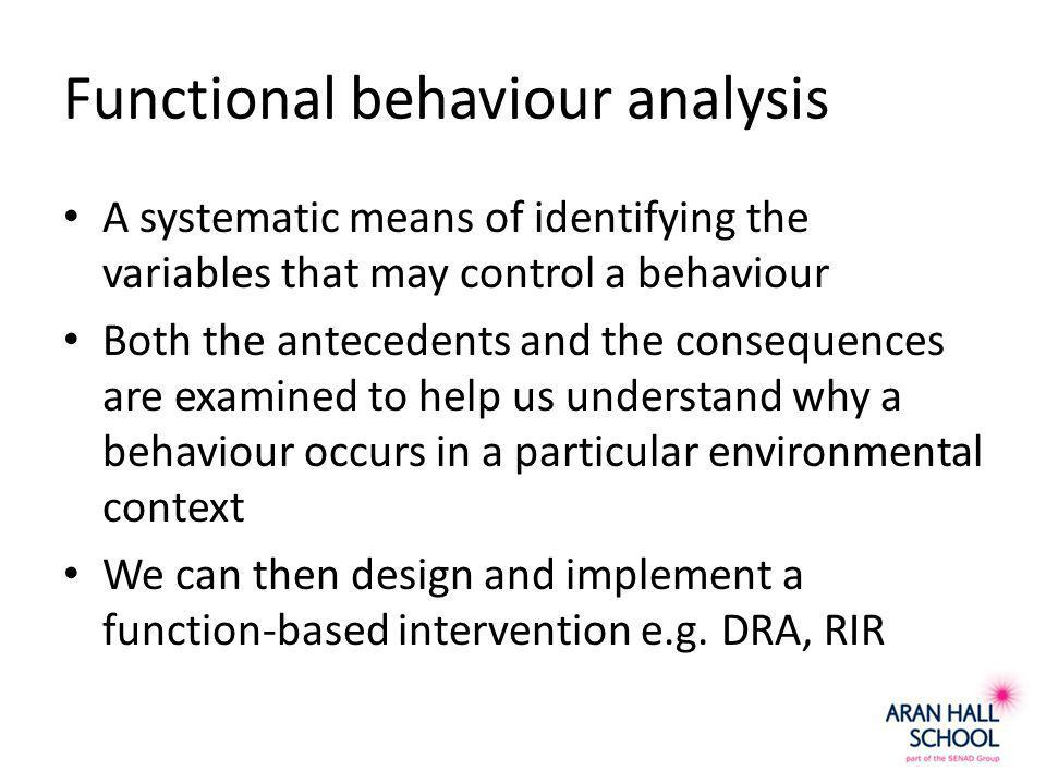 Functional behaviour analysis A systematic means of identifying the variables that may control a behaviour Both the antecedents and the consequences are examined to help us understand why a behaviour occurs in a particular environmental context We can then design and implement a function-based intervention e.g.
