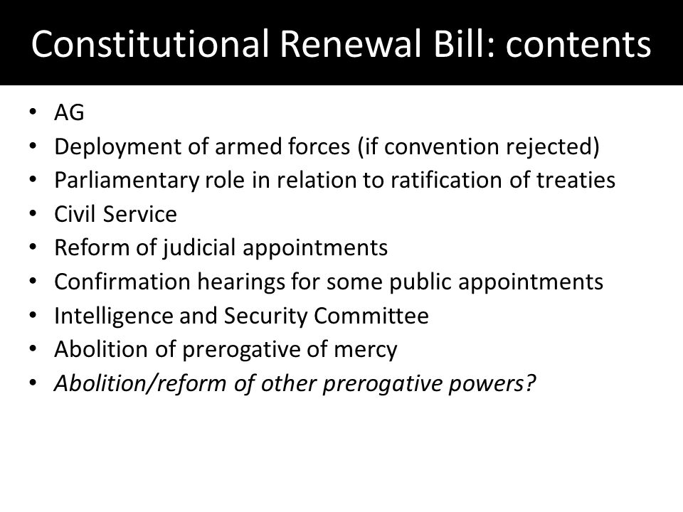 Constitutional Renewal Bill: contents AG Deployment of armed forces (if convention rejected) Parliamentary role in relation to ratification of treaties Civil Service Reform of judicial appointments Confirmation hearings for some public appointments Intelligence and Security Committee Abolition of prerogative of mercy Abolition/reform of other prerogative powers