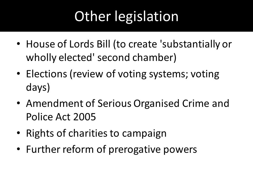 Other legislation House of Lords Bill (to create substantially or wholly elected second chamber) Elections (review of voting systems; voting days) Amendment of Serious Organised Crime and Police Act 2005 Rights of charities to campaign Further reform of prerogative powers