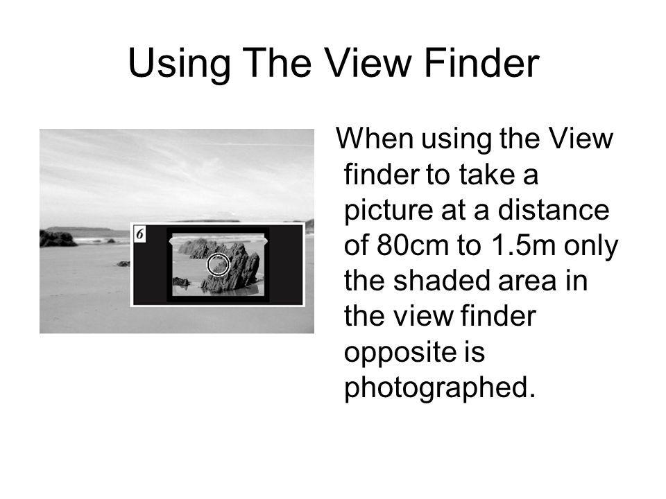 Using The View Finder When using the View finder to take a picture at a distance of 80cm to 1.5m only the shaded area in the view finder opposite is photographed.