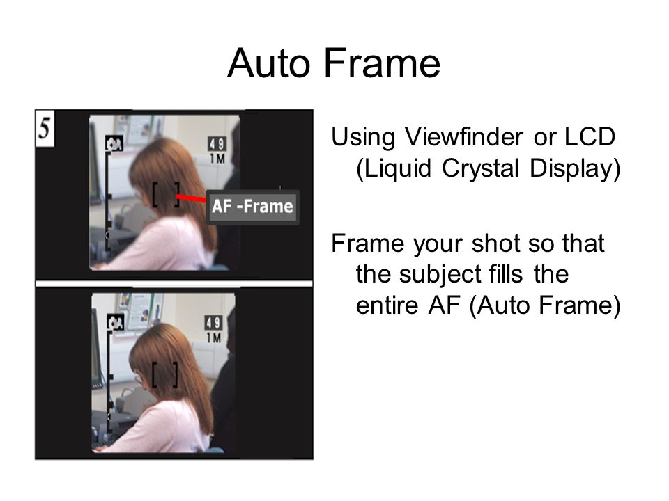 Auto Frame Using Viewfinder or LCD (Liquid Crystal Display) Frame your shot so that the subject fills the entire AF (Auto Frame)