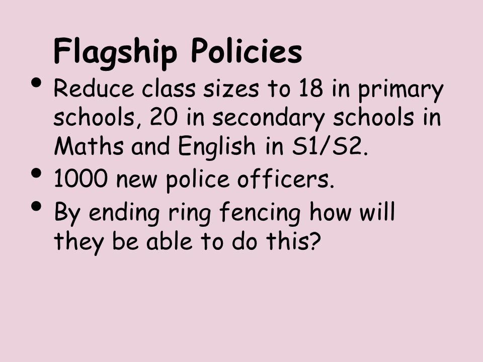 Flagship Policies Reduce class sizes to 18 in primary schools, 20 in secondary schools in Maths and English in S1/S2.