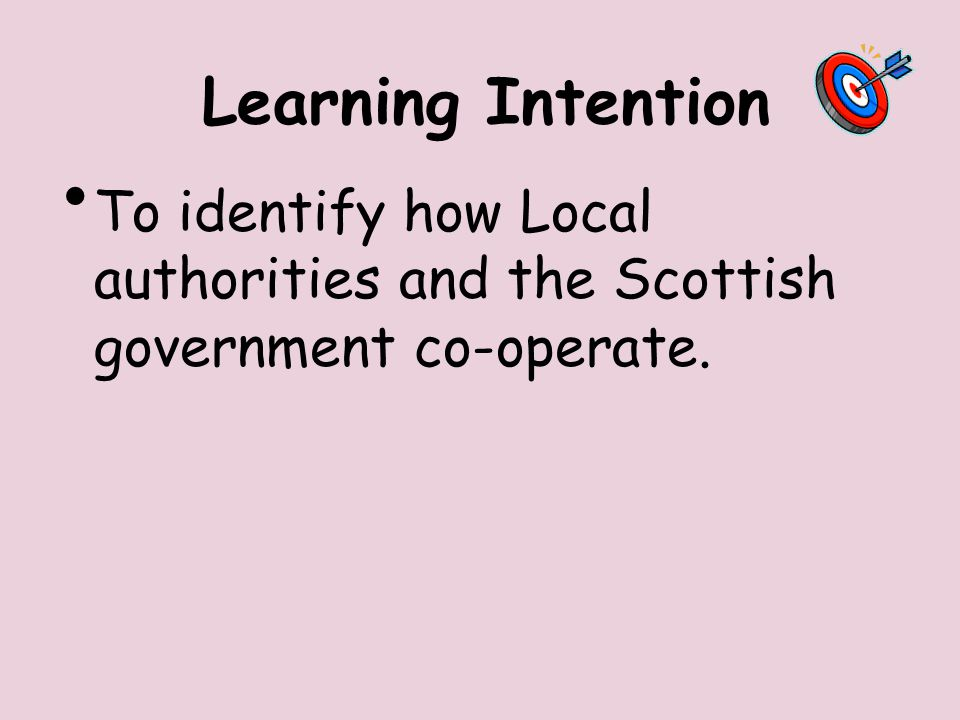 Learning Intention To identify how Local authorities and the Scottish government co-operate.