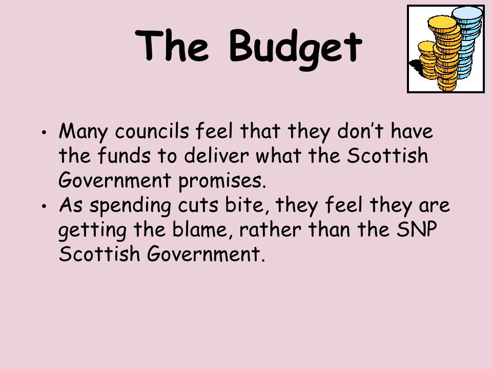 The Budget Many councils feel that they don't have the funds to deliver what the Scottish Government promises.