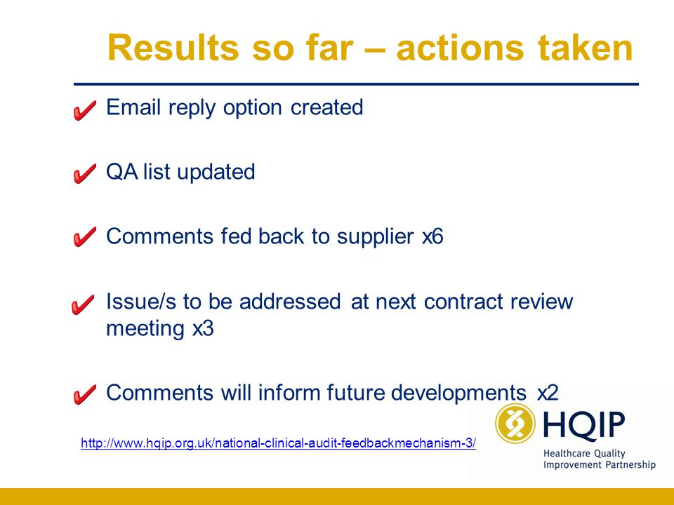 Results so far – actions taken Email reply option created QA list updated Comments fed back to supplier x6 Issue/s to be addressed at next contract review meeting x3 Comments will inform future developments x2 http://www.hqip.org.uk/national-clinical-audit-feedbackmechanism-3/