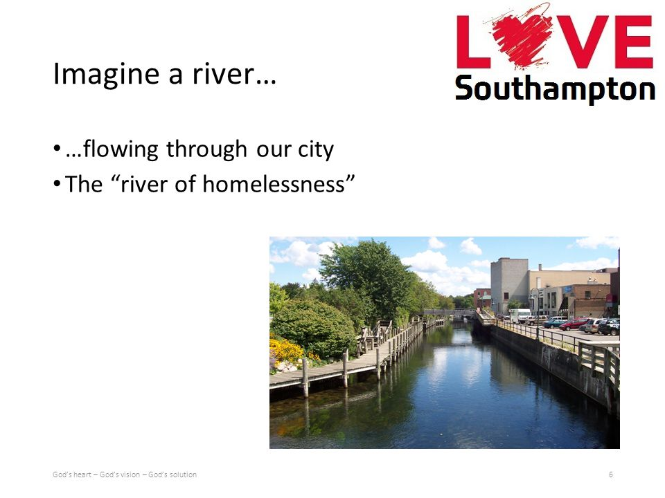 Imagine a river… …flowing through our city The river of homelessness 6God's heart – God's vision – God's solution