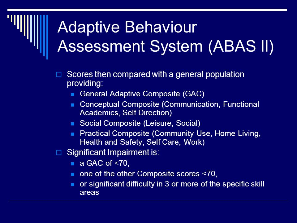 Adaptive Behaviour Assessment System (ABAS II)  Scores then compared with a general population providing: General Adaptive Composite (GAC) Conceptual Composite (Communication, Functional Academics, Self Direction) Social Composite (Leisure, Social) Practical Composite (Community Use, Home Living, Health and Safety, Self Care, Work)  Significant Impairment is: a GAC of <70, one of the other Composite scores <70, or significant difficulty in 3 or more of the specific skill areas